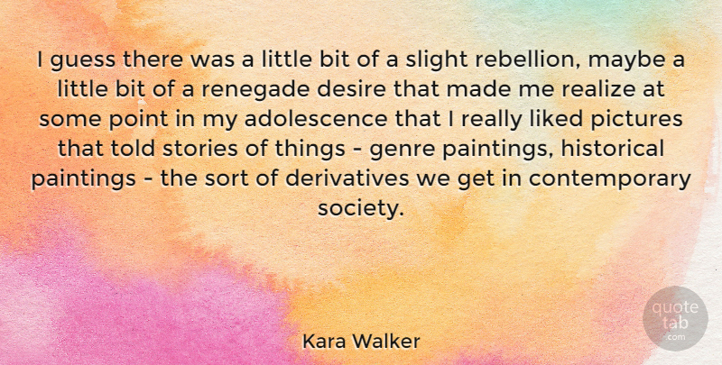 Kara Walker Quote About Bit, Desire, Genre, Guess, Historical: I Guess There Was A...