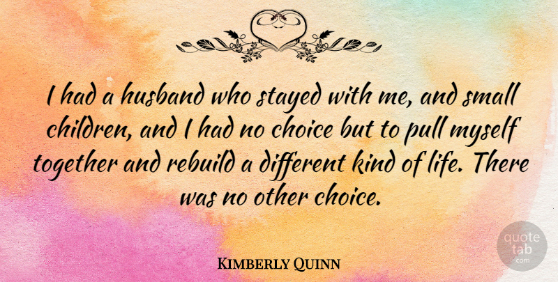 Kimberly Quinn Quote About Choice, Life, Pull, Rebuild, Small: I Had A Husband Who...