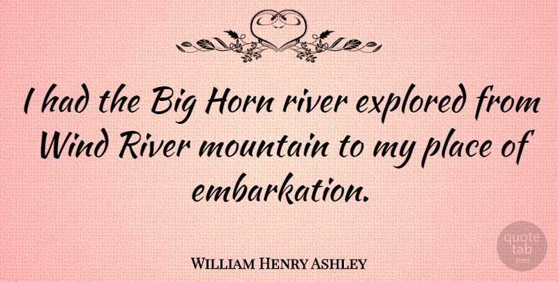 William Henry Ashley Quote About Rivers, Wind, Horny: I Had The Big Horn...