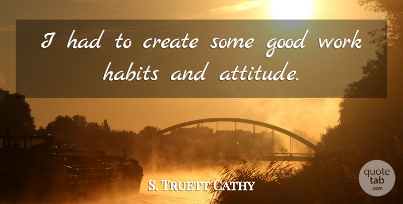S. Truett Cathy Quote About Attitude, Habit, Good Work: I Had To Create Some...