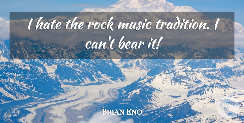 Brian Eno Quote About Hate, Rocks, Bears: I Hate The Rock Music...