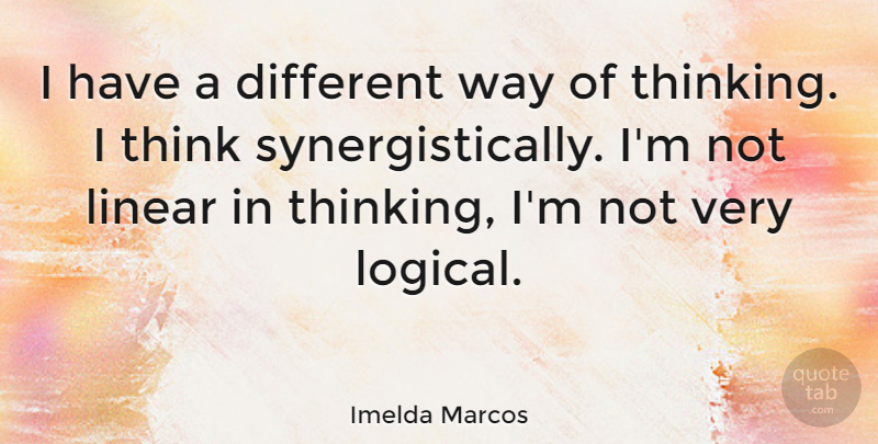 Imelda Marcos Quote About Thinking, Way, Different: I Have A Different Way...