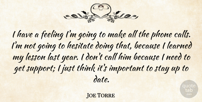 Joe Torre Quote About Call, Feeling, Hesitate, Last, Learned: I Have A Feeling Im...