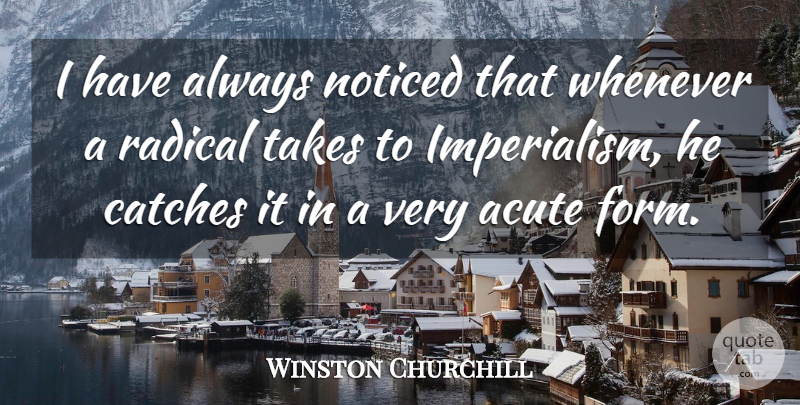 Winston Churchill Quote About Politics, Imperialism, Form: I Have Always Noticed That...