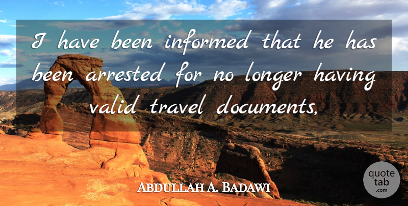 Abdullah A. Badawi Quote About Arrested, Informed, Longer, Travel, Valid: I Have Been Informed That...