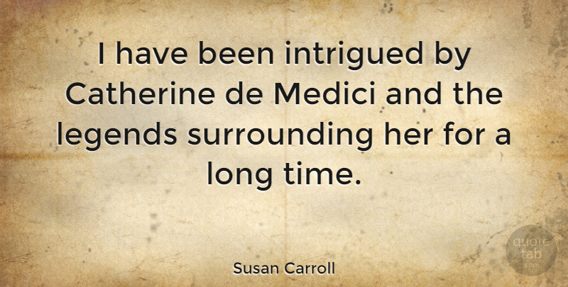 Susan Carroll Quote About Intrigued, Time: I Have Been Intrigued By...