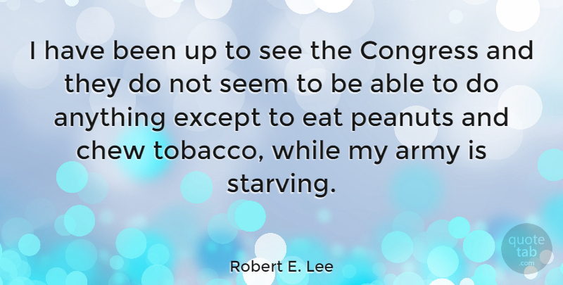 Robert E. Lee Quote About War, Army, Aggravation: I Have Been Up To...