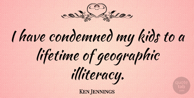 Ken Jennings Quote About Kids, Lifetime, Illiteracy: I Have Condemned My Kids...