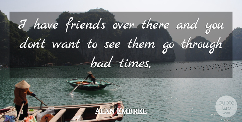 Alan Embree Quote About Bad, Friends Or Friendship: I Have Friends Over There...