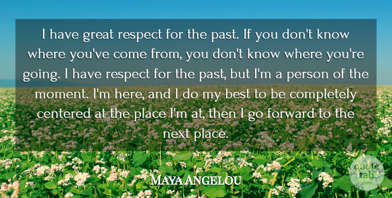 Maya Angelou Quote About Past, Next, Moments: I Have Great Respect For...