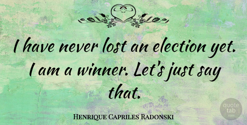 Henrique Capriles Radonski Quote About Election, Winner, Lost: I Have Never Lost An...