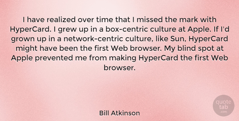 Bill Atkinson Quote About Apple, Blind, Grew, Grown, Mark: I Have Realized Over Time...