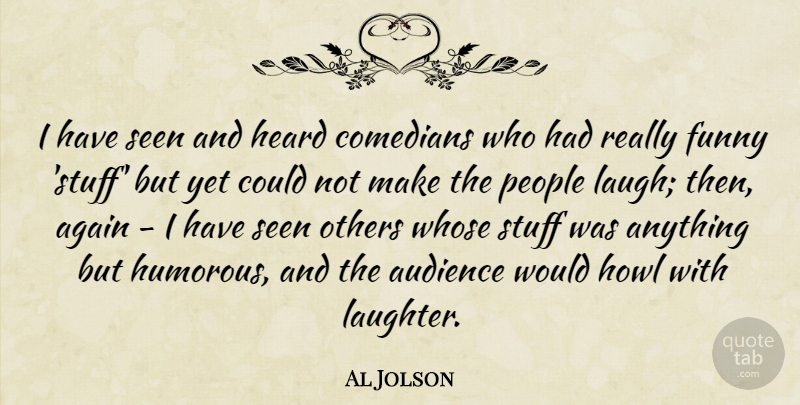Al Jolson Quote About Again, Audience, Comedians, Funny, Heard: I Have Seen And Heard...