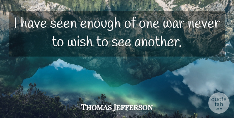 Thomas Jefferson Quote About War, Wish, Enough: I Have Seen Enough Of...