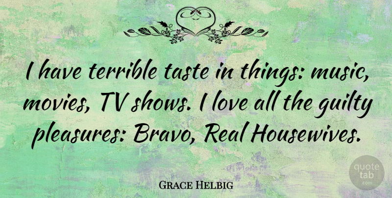 Grace Helbig Quote About Real, Tv Shows, Taste: I Have Terrible Taste In...