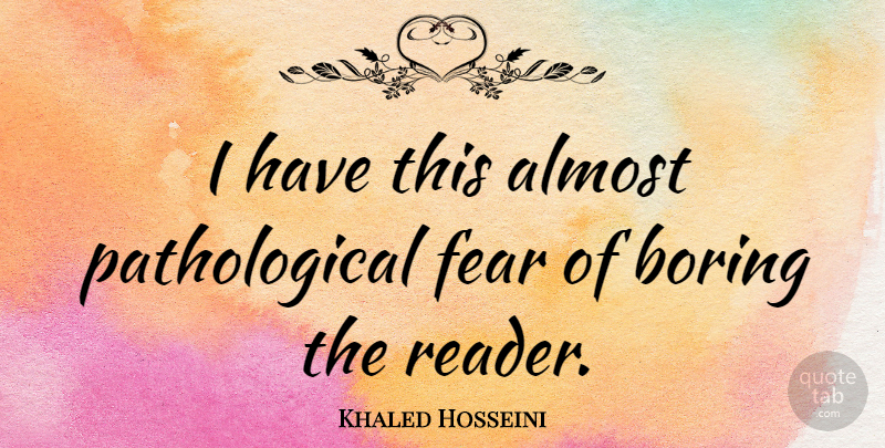 Khaled Hosseini Quote About Boring, Reader: I Have This Almost Pathological...