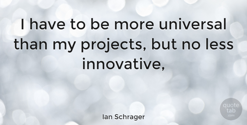 Ian Schrager Quote About Projects, Innovative, Universal: I Have To Be More...