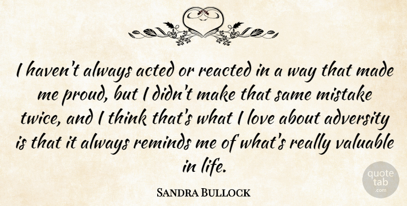 Sandra Bullock Quote About Mistake, Adversity, Thinking: I Havent Always Acted Or...