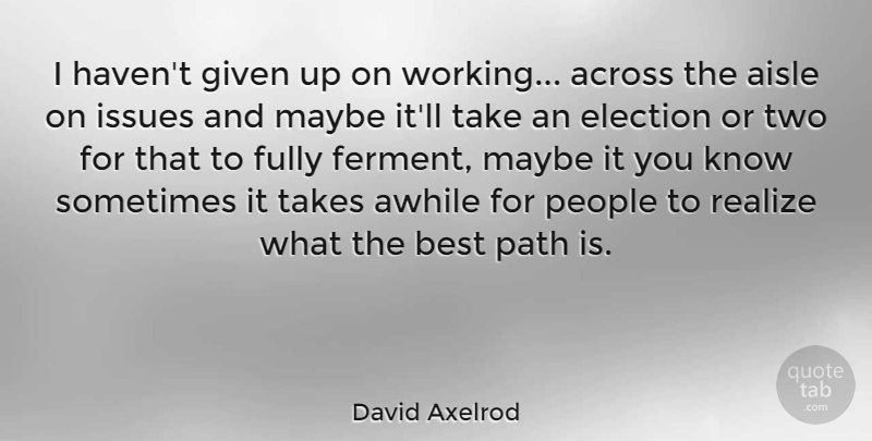 David Axelrod Quote About Across, Aisle, Awhile, Best, Fully: I Havent Given Up On...