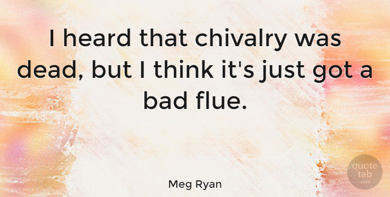 Meg Ryan Quote About Thinking, Chivalry, Heard: I Heard That Chivalry Was...