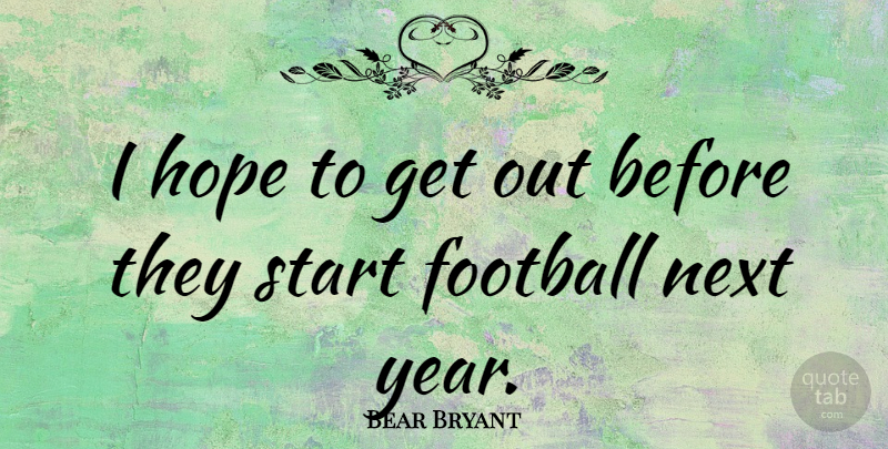Bear Bryant Quote About Football, Years, Next Year: I Hope To Get Out...