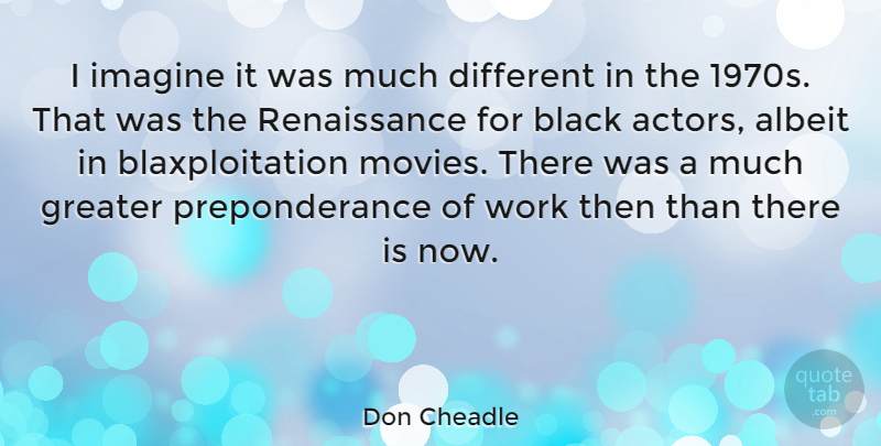Don Cheadle Quote About Black, Actors, Renaissance: I Imagine It Was Much...