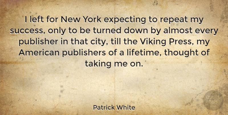 Patrick White Quote About Almost, Expecting, Left, Publishers, Taking: I Left For New York...