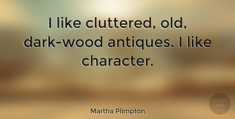 Martha Plimpton Quote About Character, Dark, Woods: I Like Cluttered Old Dark...