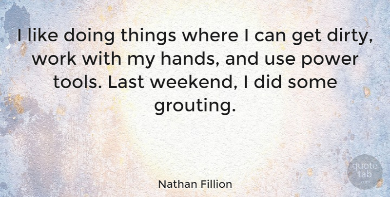 Nathan Fillion Quote About Dirty, Weekend, Hands: I Like Doing Things Where...