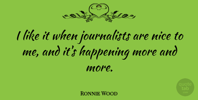Ronnie Wood Quote About Nice, Journalist, Happenings: I Like It When Journalists...