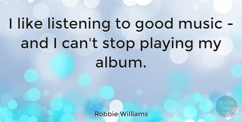 Robbie Williams Quote About Music, Listening, Albums: I Like Listening To Good...