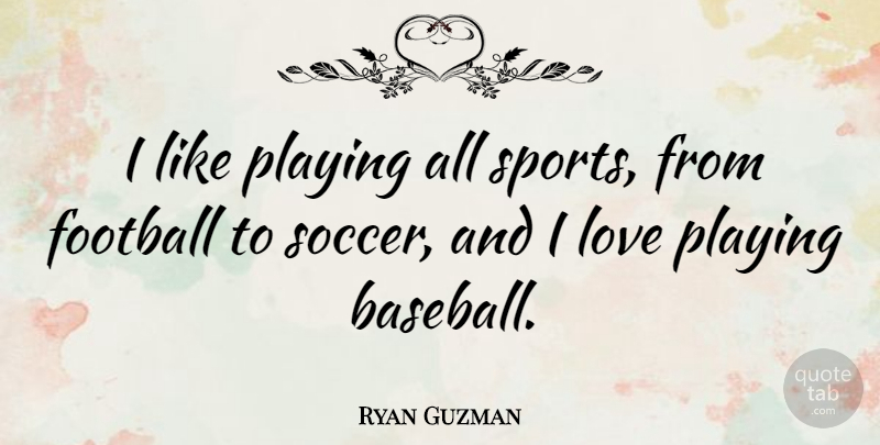 Ryan Guzman Quote About Soccer, Sports, Football: I Like Playing All Sports...