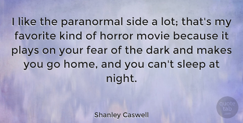 Shanley Caswell Quote About Dark, Favorite, Fear, Home, Horror: I Like The Paranormal Side...