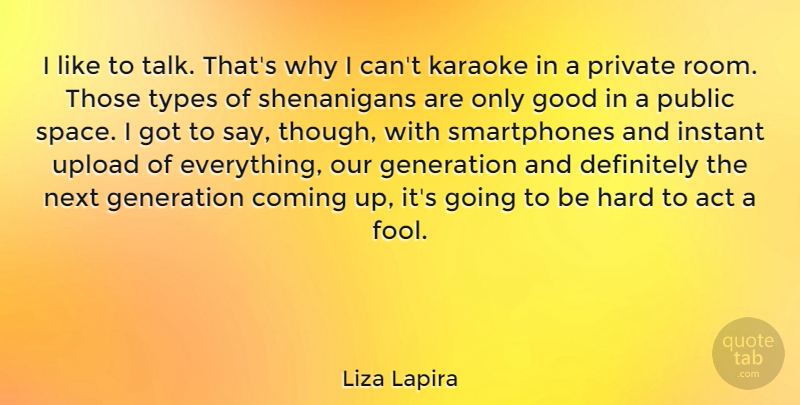 Liza Lapira Quote About Act, Coming, Definitely, Generation, Good: I Like To Talk Thats...