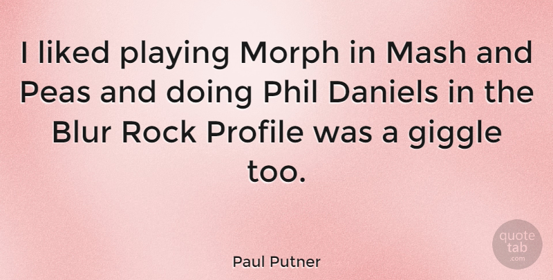 Paul Putner Quote About Rocks, Profile, Peas: I Liked Playing Morph In...