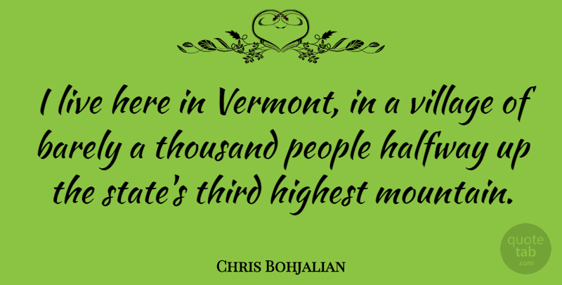 Chris Bohjalian Quote About Barely, Halfway, Highest, People, Third: I Live Here In Vermont...