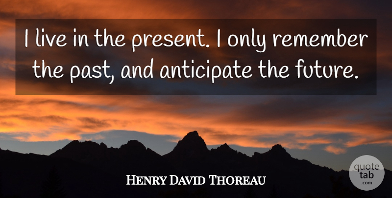 Henry David Thoreau Quote About Past, Anticipation, Remember: I Live In The Present...