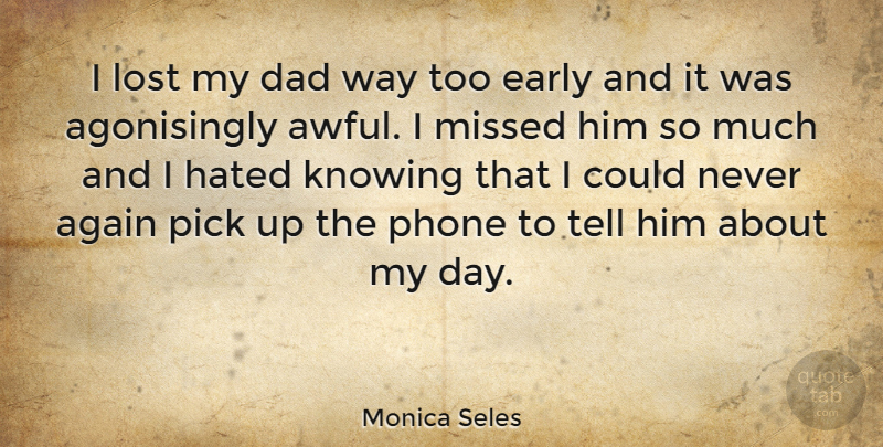 Monica Seles Quote About Again, Dad, Early, Hated, Knowing: I Lost My Dad Way...