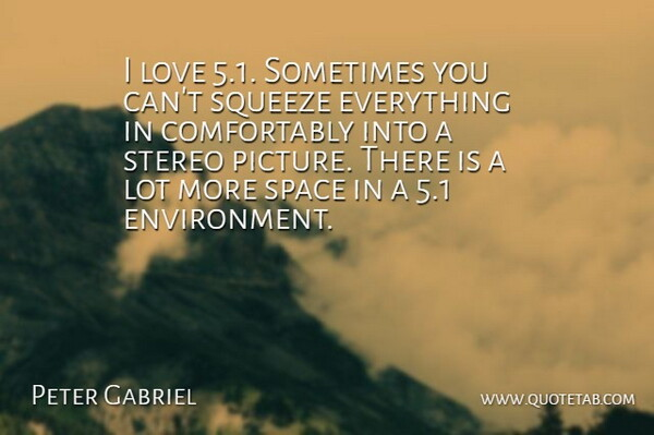 Peter Gabriel Quote About English Musician, Love, Space, Squeeze, Stereo: I Love 5 1 Sometimes...