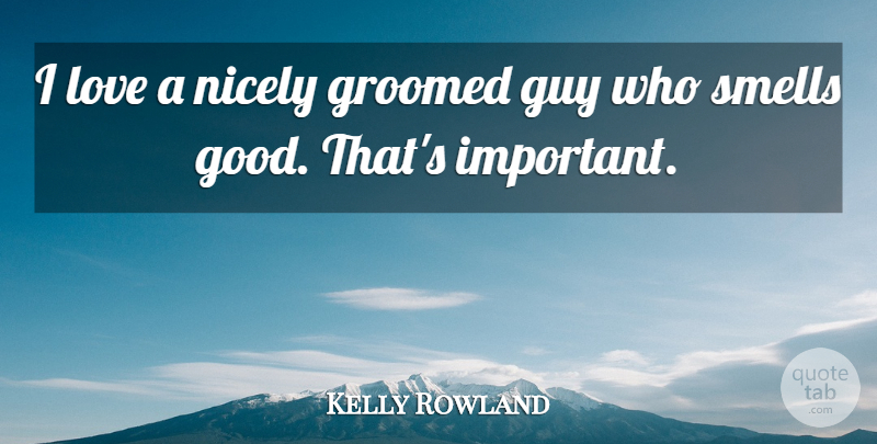 Kelly Rowland Quote About Smell, Guy, Important: I Love A Nicely Groomed...