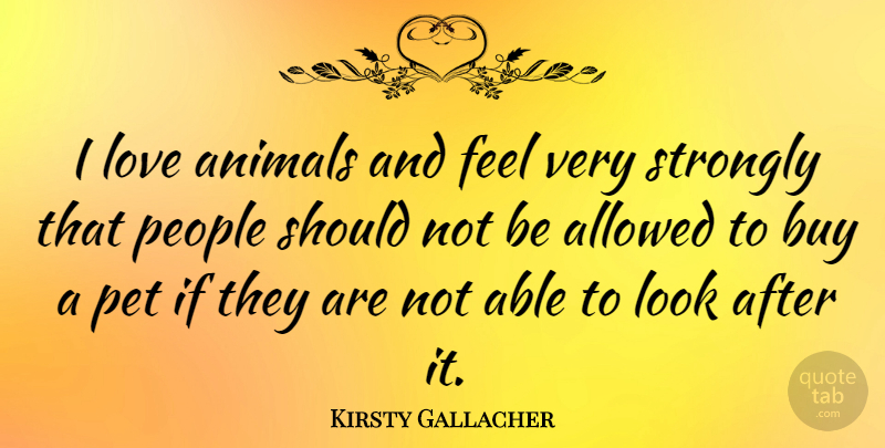 Kirsty Gallacher Quote About Animal, Owning A Pet, Adorable: I Love Animals And Feel...