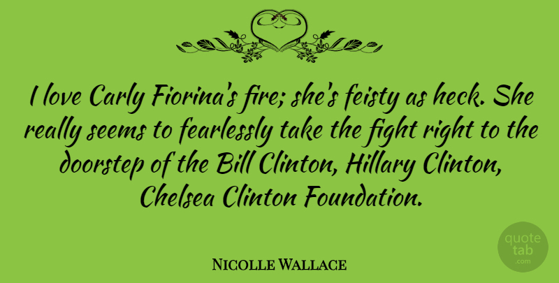 Nicolle Wallace Quote About Bill, Chelsea, Clinton, Doorstep, Fearlessly: I Love Carly Fiorinas Fire...