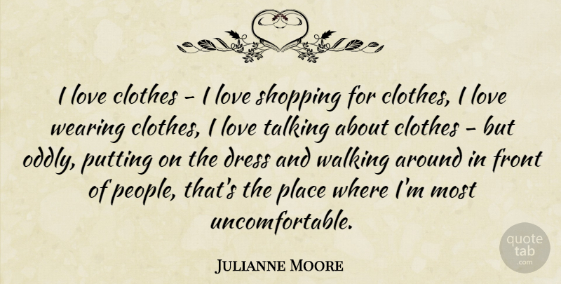 Julianne Moore Quote About Clothes, Front, Love, Putting, Shopping: I Love Clothes I Love...
