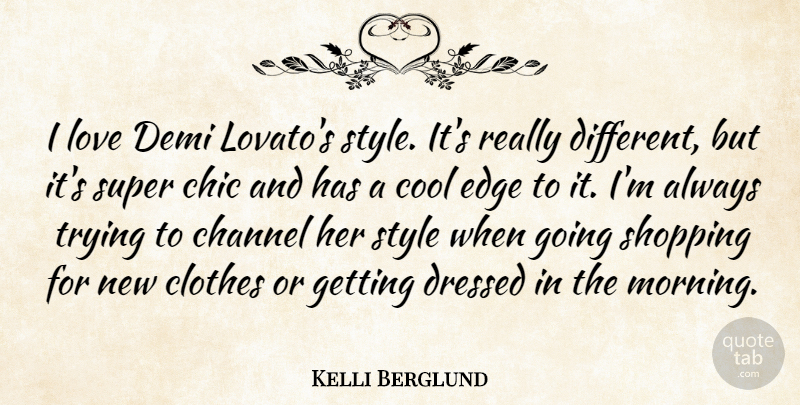 Kelli Berglund Quote About Channel, Chic, Clothes, Cool, Dressed: I Love Demi Lovatos Style...