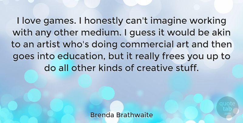 Brenda Brathwaite Quote About Art, Artist, Commercial, Creative, Education: I Love Games I Honestly...