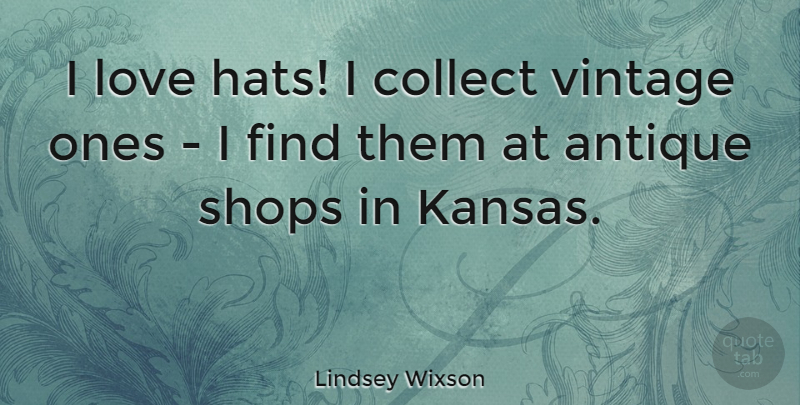 Lindsey Wixson Quote About Kansas, Vintage, Antiques: I Love Hats I Collect...