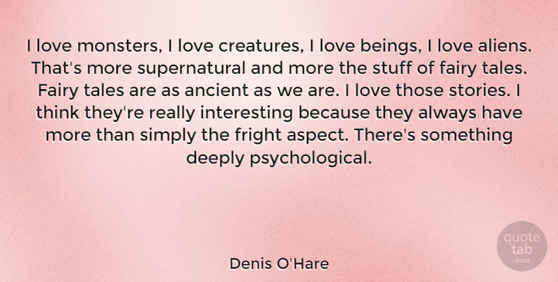Denis O'Hare Quote About Ancient, Deeply, Fairy, Fright, Love: I Love Monsters I Love...