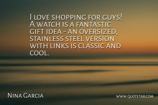 Nina Garcia Quote About Classic, Cool, Fantastic, Gift, Links: I Love Shopping For Guys...