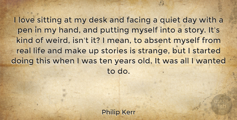 Philip Kerr Quote About Absent, Desk, Facing, Life, Love: I Love Sitting At My...