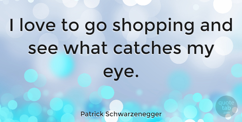 Patrick Schwarzenegger Quote About Eye, Shopping: I Love To Go Shopping...